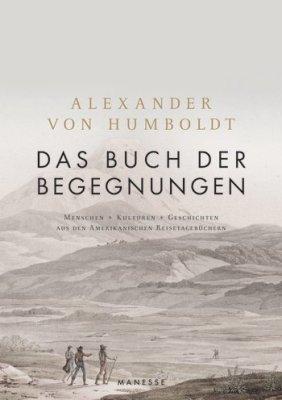 Alexander von Humboldt, Ottmar Ette (Hrsg.):Das Buch der Begegnungen. Menschen – Kulturen – Geschichten aus den Amerikanischen Reisetagebüchern. Manesse 2018.