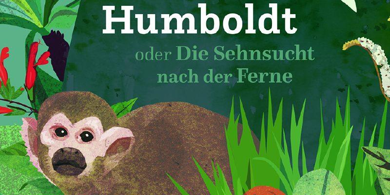 Alexander von Humboldt oder Die Sehnsucht nach der Ferne (Gerstenberg 2018)