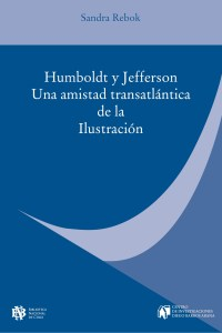Sandra Rebok: Humboldt y Jefferson. Una Amistad transatlántica de la Ilustración. Traducción Denise Bard. Ediciones Biblioteca Nacional de Chile 2019