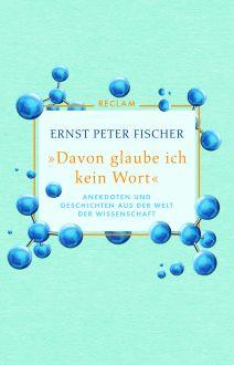 Ernst Peter Fischer: »Davon glaube ich kein Wort«. Anekdoten und Geschichten aus der Welt der Wissenschaft. Reclam 2019.