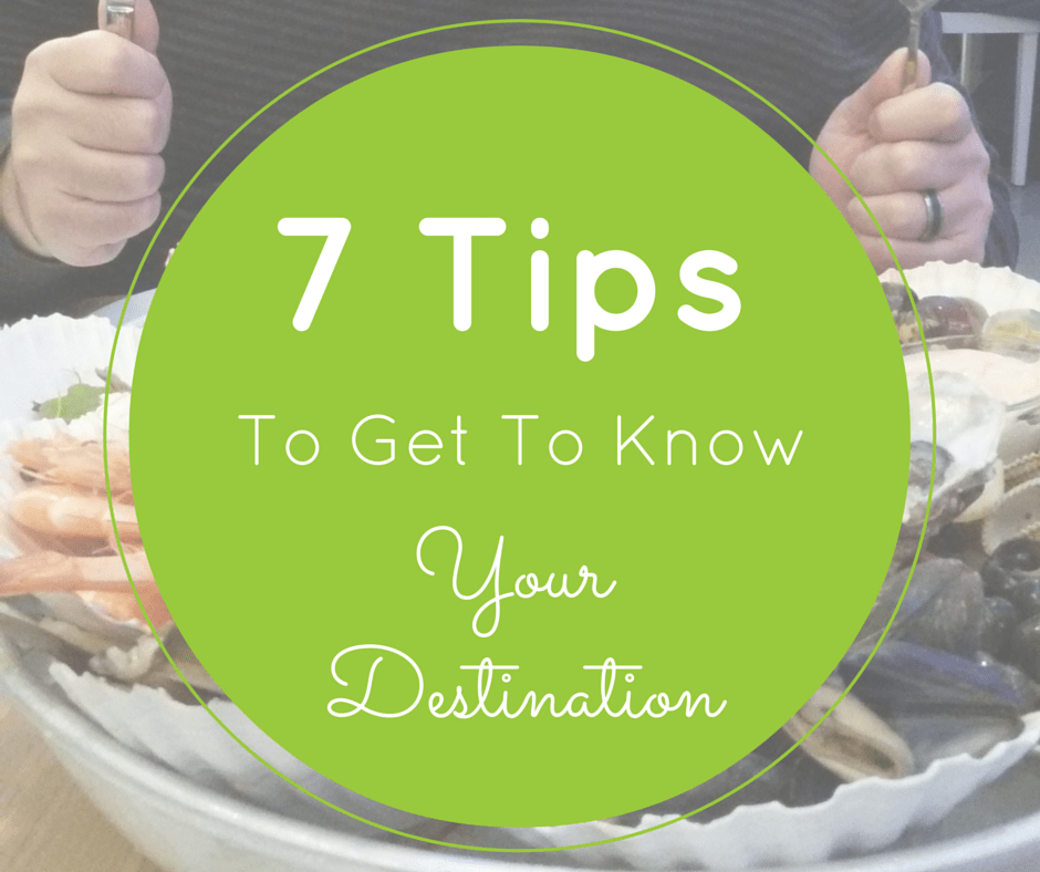 7 Tips To Get To Know Your Destination