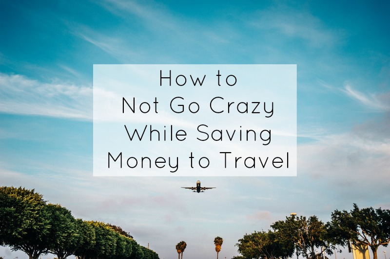 How to Not Go Crazy While Saving Money to Travel