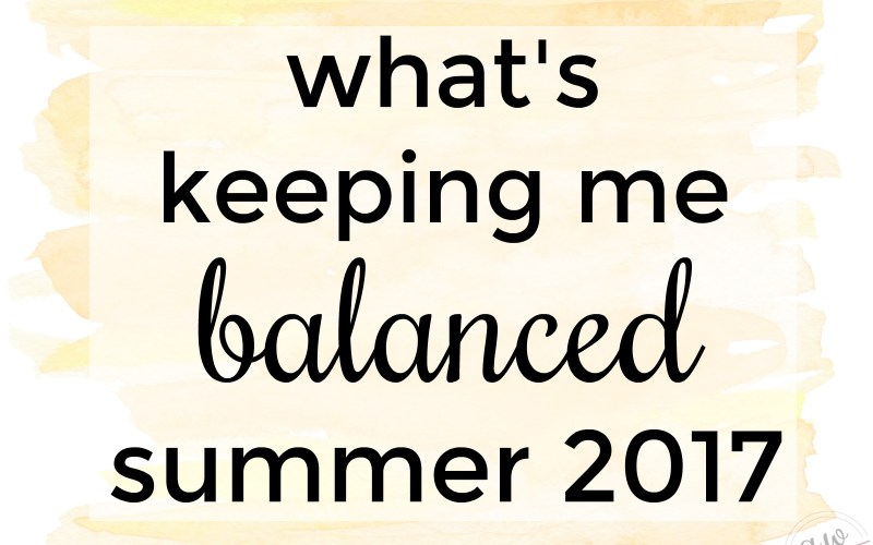 What's Keeping Me Balanced: Summer 2017