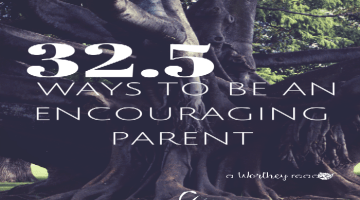 32.5 Ways To Be An Encouraging Parent