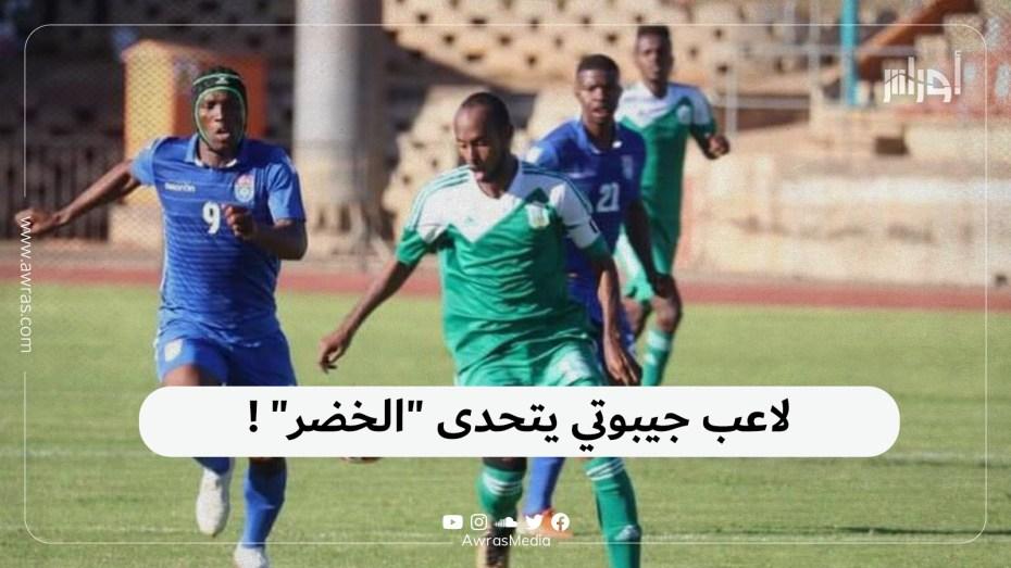 """لاعب جيبوتي يتحدى """"الخضر""""!"""