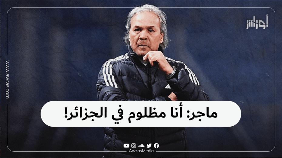 ماجر : أنا مظلوم في الجزائر!