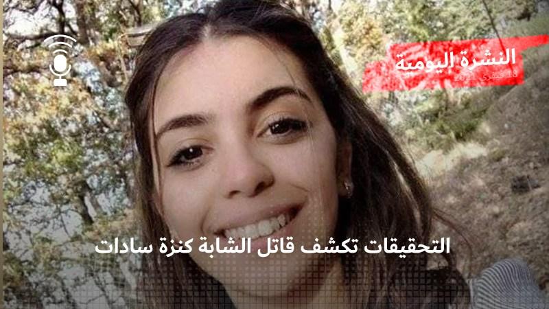 النشرة اليومية: التحقيقات تكشف قاتل الشابة كنزة سادات