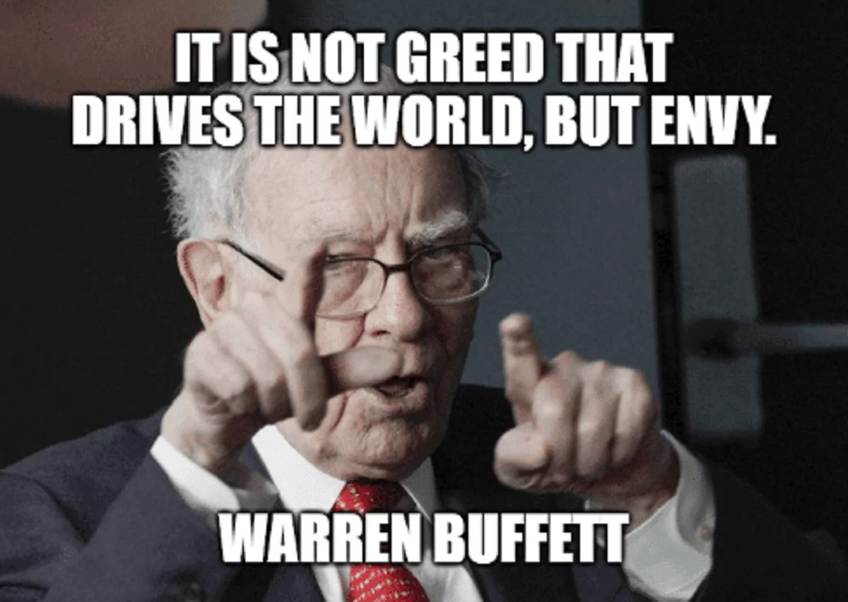 It is not greed that drives the world, but envy.