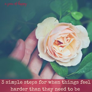 3 Simple Steps to Take When Things Feel Harder Than They Need to Be