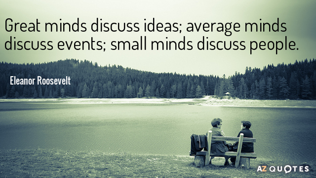 Eleanor Roosevelt quote: Great minds discuss ideas; average minds discuss events; small minds discuss people.