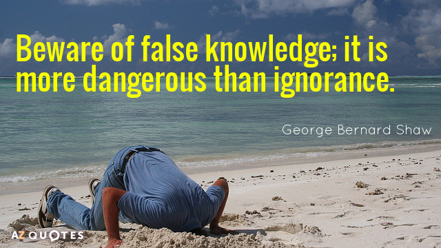 George Bernard Shaw quote: Beware of false knowledge; it is more dangerous than ignorance.