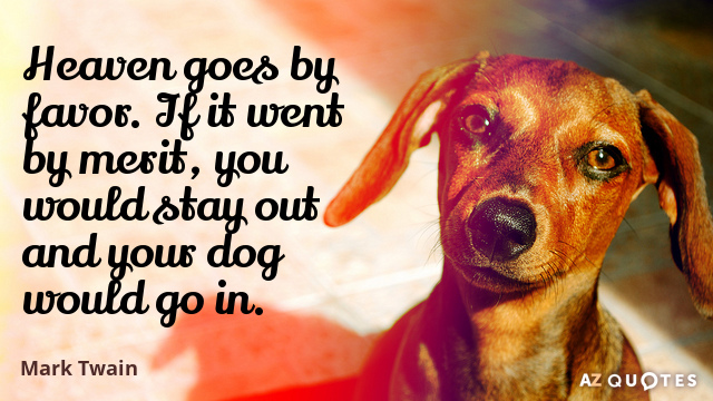 Mark Twain quote: Heaven goes by favor. If it went by merit, you would stay out...