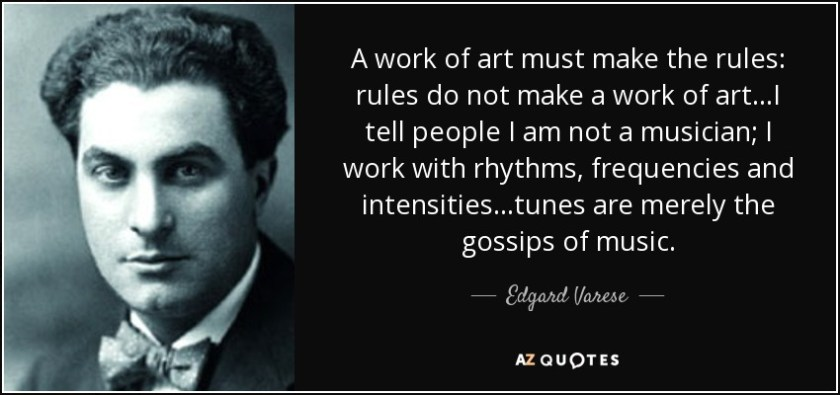A work of art must make the rules: rules do not make a work of art...I tell people I am not a musician; I work with rhythms, frequencies and intensities...tunes are merely the gossips of music. - Edgard Varese