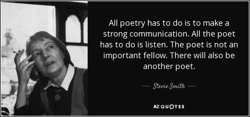 All poetry has to do is to make a strong communication. All the poet has to do is listen. The poet is not an important fellow. There will also be another poet. - Stevie Smith