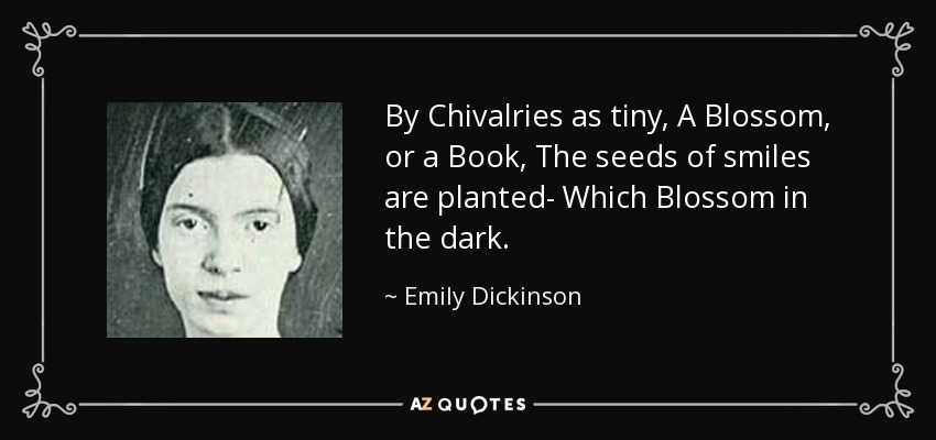 Image result for By Chivalries as tiny,A Blossom, or a Book,The seeds of smiles are planted—Which blossom in the dark. – Emily Dickinson
