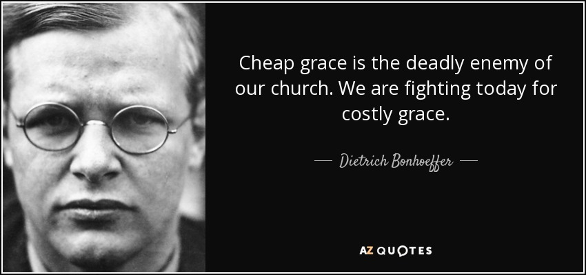 Cheap grace is the deadly enemy of our church. We are fighting today for costly grace. - Dietrich Bonhoeffer