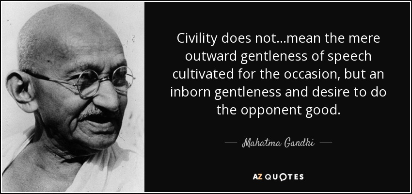 Civility does not ...mean the mere outward gentleness of speech cultivated for the occasion, but an inborn gentleness and desire to do the opponent good. - Mahatma Gandhi
