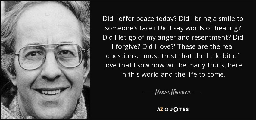 "Image result for ""Did I offer peace today? Did I bring a smile to someone's face? Did I say words of healing? Did I let go of my anger and resentment? Did I forgive? Did I love? These are the real questions. I must trust that the little bit of love that I sow now will bear many fruits, here in this world and the life to come."""