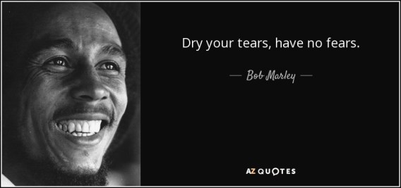 Bob Marley quote: Dry your tears, have no fears.