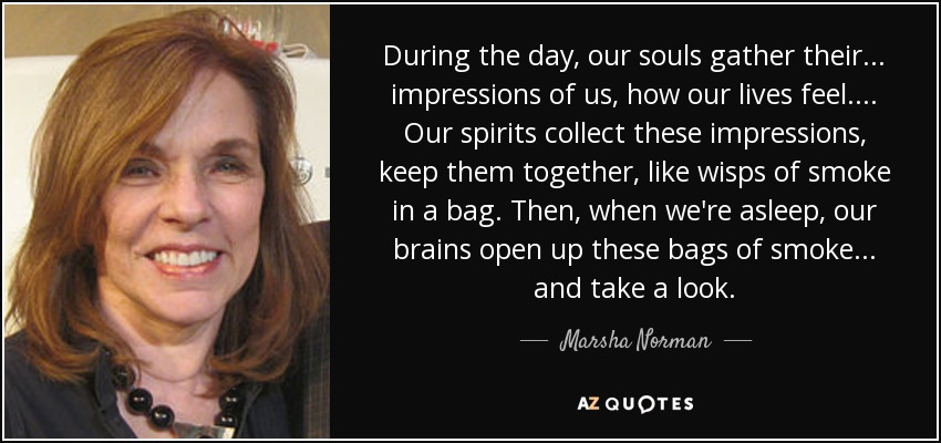 During the day, our souls gather their ... impressions of us, how our lives feel. ... Our spirits collect these impressions, keep them together, like wisps of smoke in a bag. Then, when we're asleep, our brains open up these bags of smoke ... and take a look. - Marsha Norman