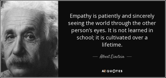 Empathy is patiently and sincerely seeing the world through the other person's eyes. It is not learned in school; it is cultivated over a lifetime. - Albert Einstein
