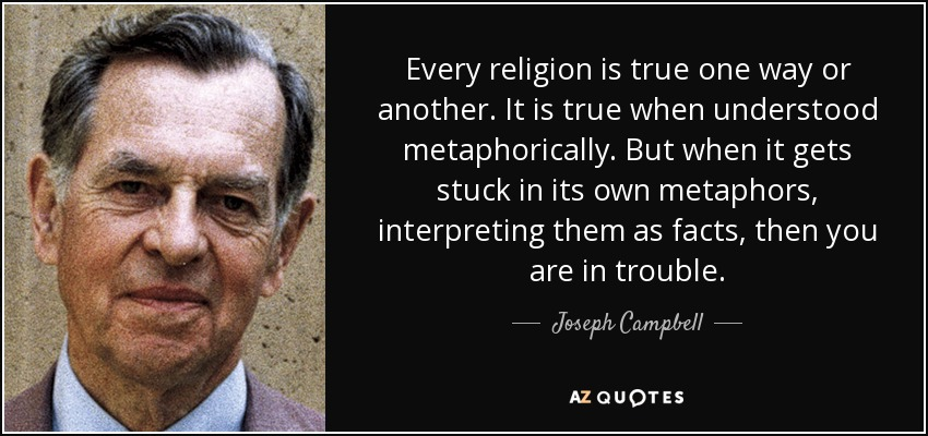 Every religion is true one way or another. It is true when understood metaphorically. But when it gets stuck in its own metaphors, interpreting them as facts, then you are in trouble. - Joseph Campbell