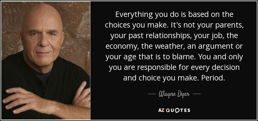 Everything you do is based on the choices you make. It's not your parents, your past relationships, your job, the economy, the weather, an argument or your age that is to blame. You and only you are responsible for every decision and choice you make. Period. - Wayne Dyer