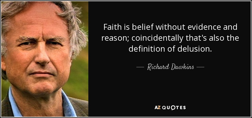 """Faith is belief without evidence and reason; coincidentally that's also the definition of delusion."" Richard Dawkins"