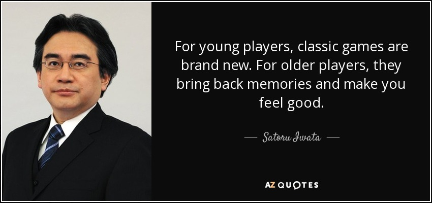 For young players, classic games are brand new. For older players, they bring back memories and make you feel good. - Satoru Iwata