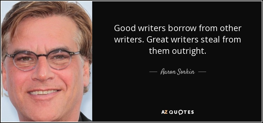 Good writers borrow from other writers. Great writers steal from them outright. - Aaron Sorkin