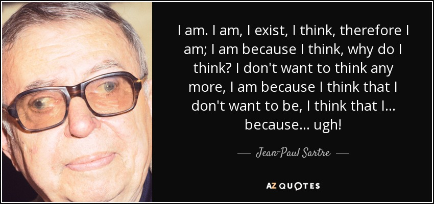 I am. I am, I exist, I think, therefore I am; I am because I think, why do I think? I don't want to think any more, I am because I think that I don't want to be, I think that I . . . because . . . ugh! - Jean-Paul Sartre
