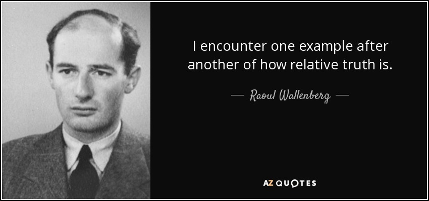 I encounter one example after another of how relative truth is. - Raoul Wallenberg