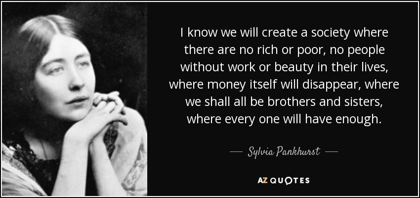 I know we will create a society where there are no rich or poor, no people without work or beauty in their lives, where money itself will disappear, where we shall all be brothers and sisters, where every one will have enough. - Sylvia Pankhurst