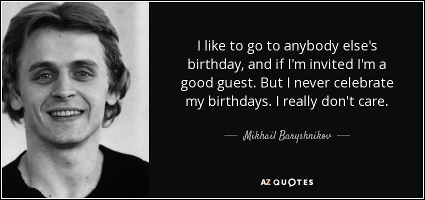 Mikhail Baryshnikov Quote I Like To Go To Anybody Else S Birthday And If