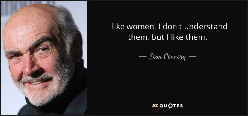 I like women. I don't understand them, but I like them. - Sean Connery