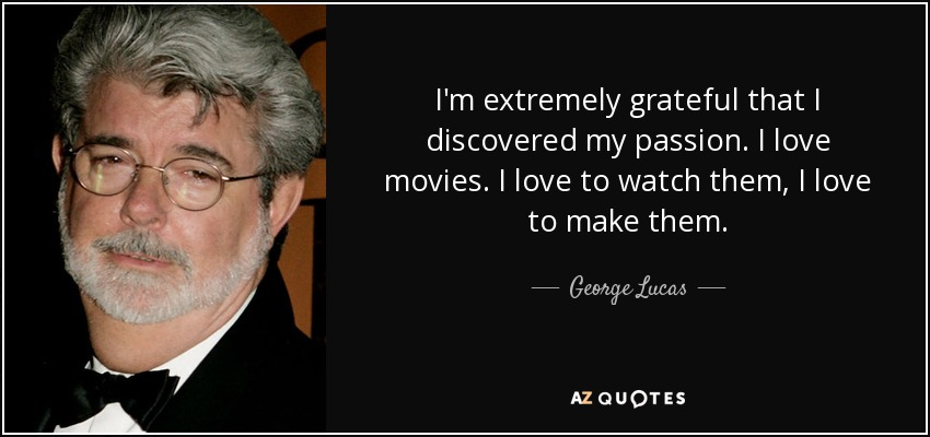I'm extremely grateful that I discovered my passion. I love movies. I love to watch them, I love to make them. - George Lucas