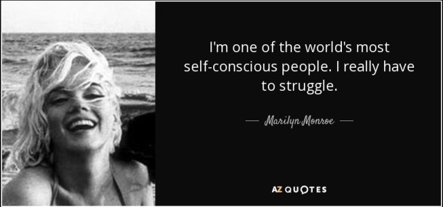 I'm one of the world's most self-conscious people. I really have to struggle. - Marilyn Monroe