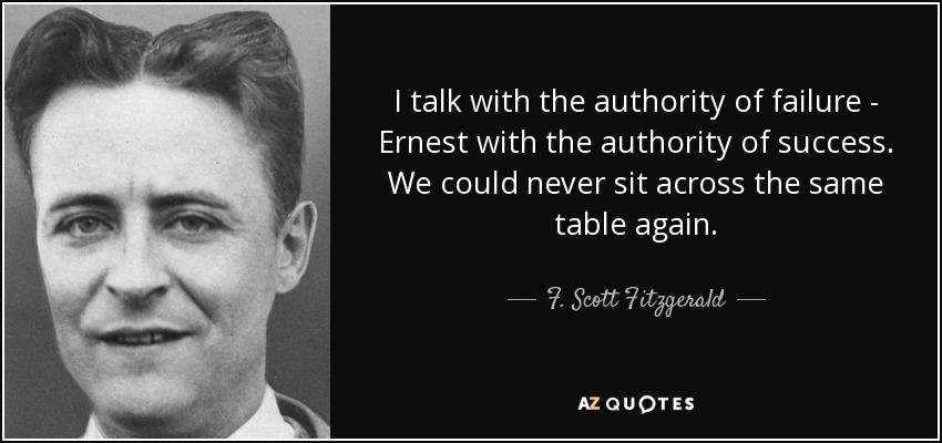 I talk with the authority of failure - Ernest with the authority of success. We could never sit across the same table again. - F. Scott Fitzgerald