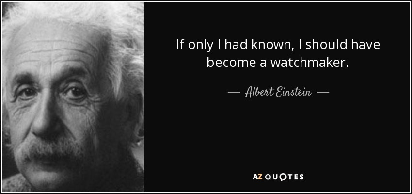 If only I had known, I should have become a watchmaker. - Albert Einstein
