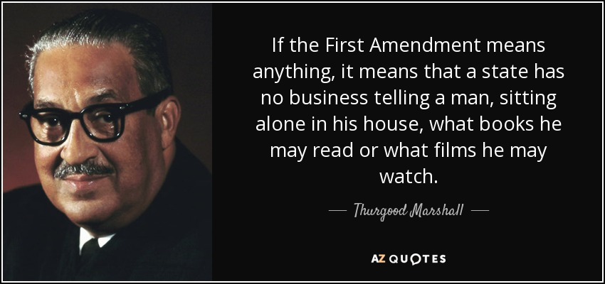 If the First Amendment means anything, it means that a state has no business telling a man, sitting alone in his house, what books he may read or what films he may watch. - Thurgood Marshall