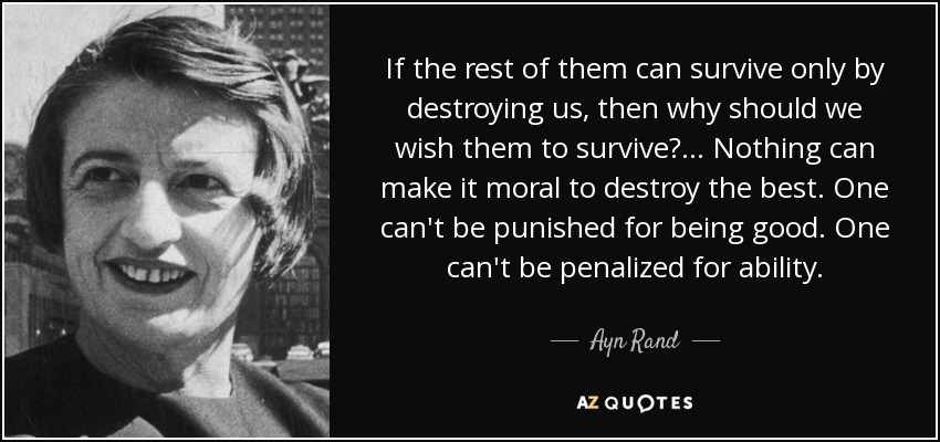 If the rest of them can survive only by destroying us, then why should we wish them to survive? . . . Nothing can make it moral to destroy the best. One can't be punished for being good. One can't be penalized for ability. - Ayn Rand