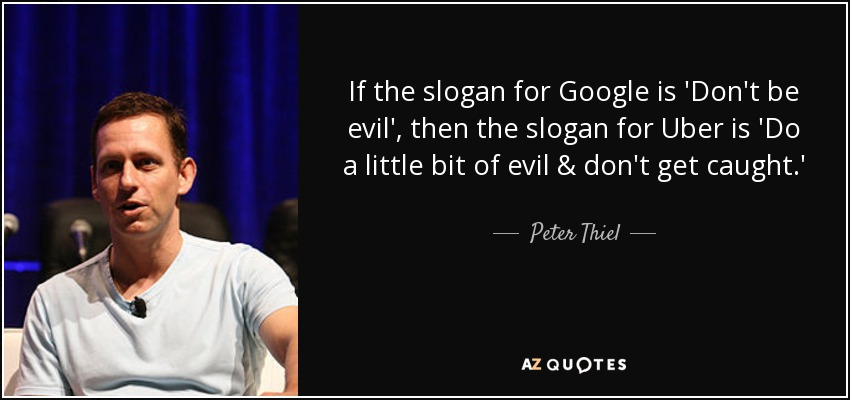 If the slogan for Google is 'Don't be evil', then the slogan for Uber is 'Do a little bit of evil & don't get caught.' - Peter Thiel