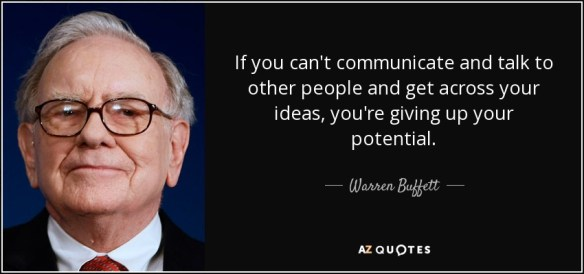 If you can't communicate and talk to other people and get across your ideas, you're giving up your potential. - Warren Buffett