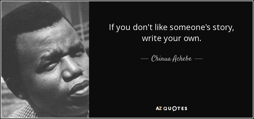 If you don't like someone's story, write your own. - Chinua Achebe
