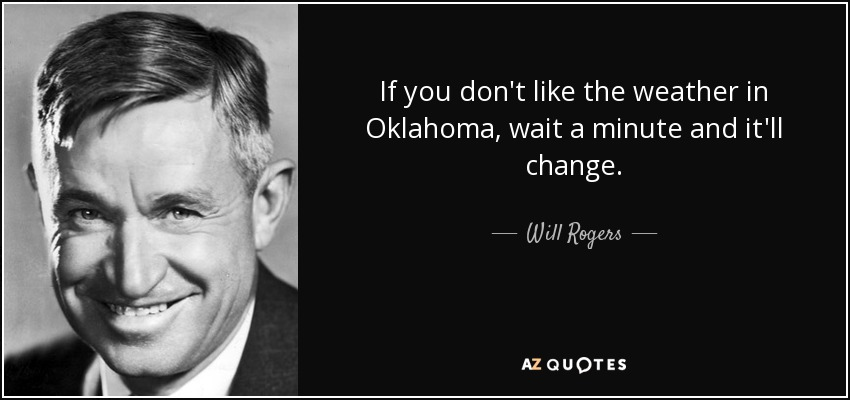 If you don't like the weather in Oklahoma, wait a minute and it'll change. - Will Rogers