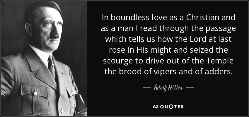 """In boundless love as a Christian and as a man, I read through the passage which tells us how the Lord at last rose in His might and seized the scourge to drive out of the Temple the brood of vipers and of adders."" Adolf Hitler"