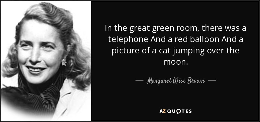 In the great green room, there was a telephone And a red balloon And a picture of a cat jumping over the moon... - Margaret Wise Brown