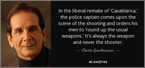 In the liberal remake of 'Casablanca,' the police captain comes upon the scene of the shooting and orders his men to 'round up the usual weapons.' It's always the weapon and never the shooter. - Charles Krauthammer