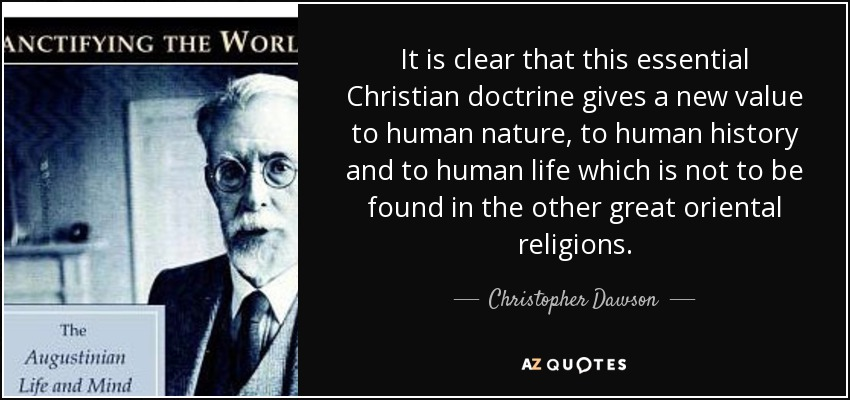 It is clear that this essential Christian doctrine gives a new value to human nature, to human history and to human life which is not to be found in the other great oriental religions. - Christopher Dawson