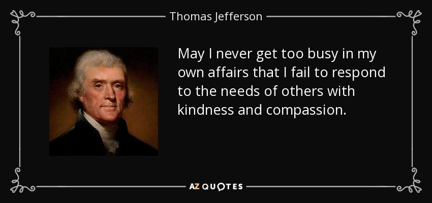 https://i2.wp.com/www.azquotes.com/picture-quotes/quote-may-i-never-get-too-busy-in-my-own-affairs-that-i-fail-to-respond-to-the-needs-of-others-thomas-jefferson-55-57-92.jpg